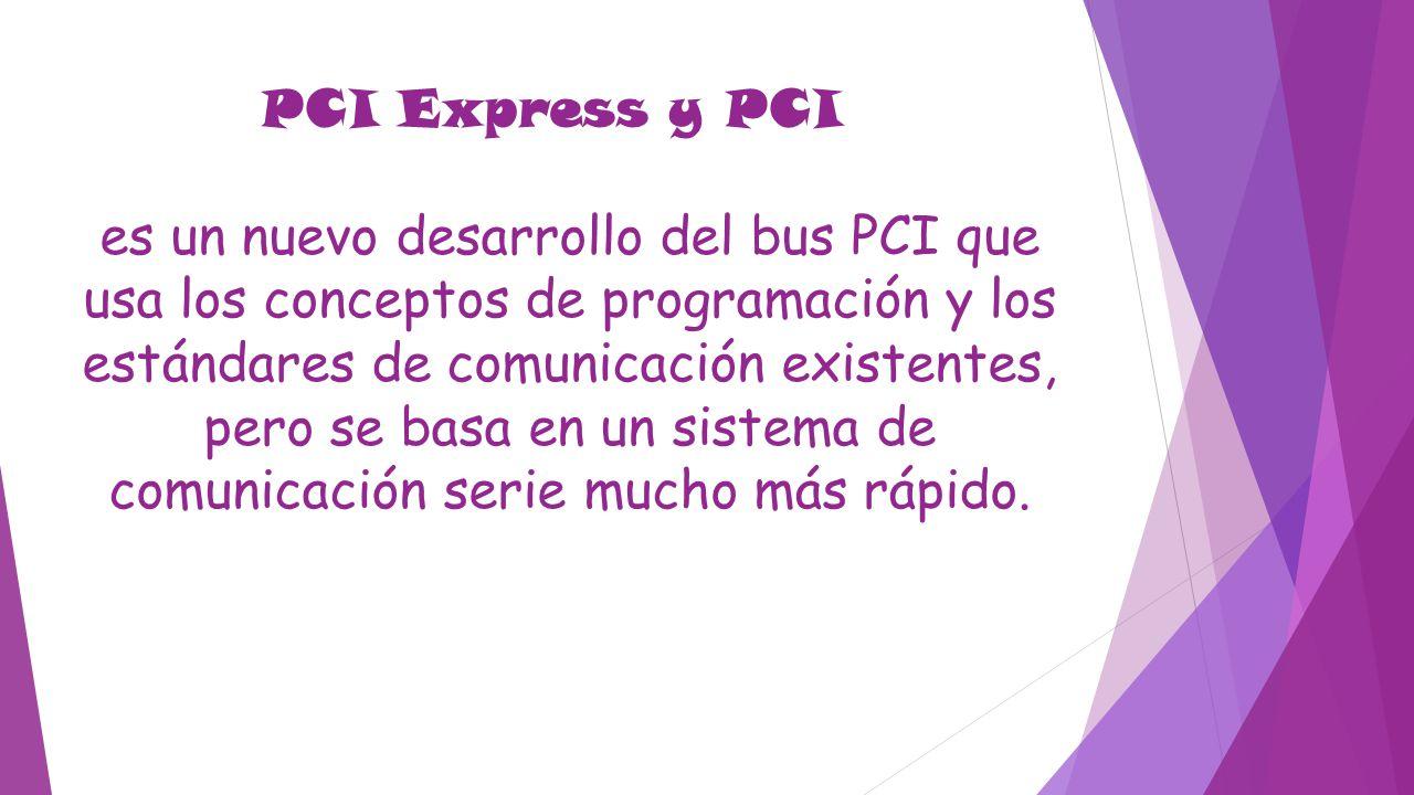 PCI Express y PCI es un nuevo desarrollo del bus PCI que usa los conceptos de programación y los estándares de comunicación existentes, pero se basa en un sistema de comunicación serie mucho más rápido.
