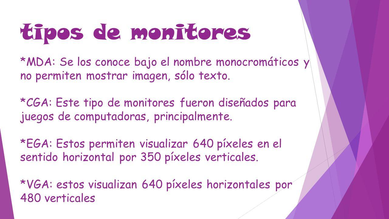 tipos de monitores *MDA: Se los conoce bajo el nombre monocromáticos y no permiten mostrar imagen, sólo texto.