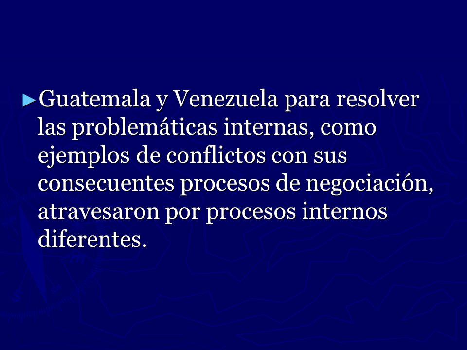Guatemala y Venezuela para resolver las problemáticas internas, como ejemplos de conflictos con sus consecuentes procesos de negociación, atravesaron por procesos internos diferentes.