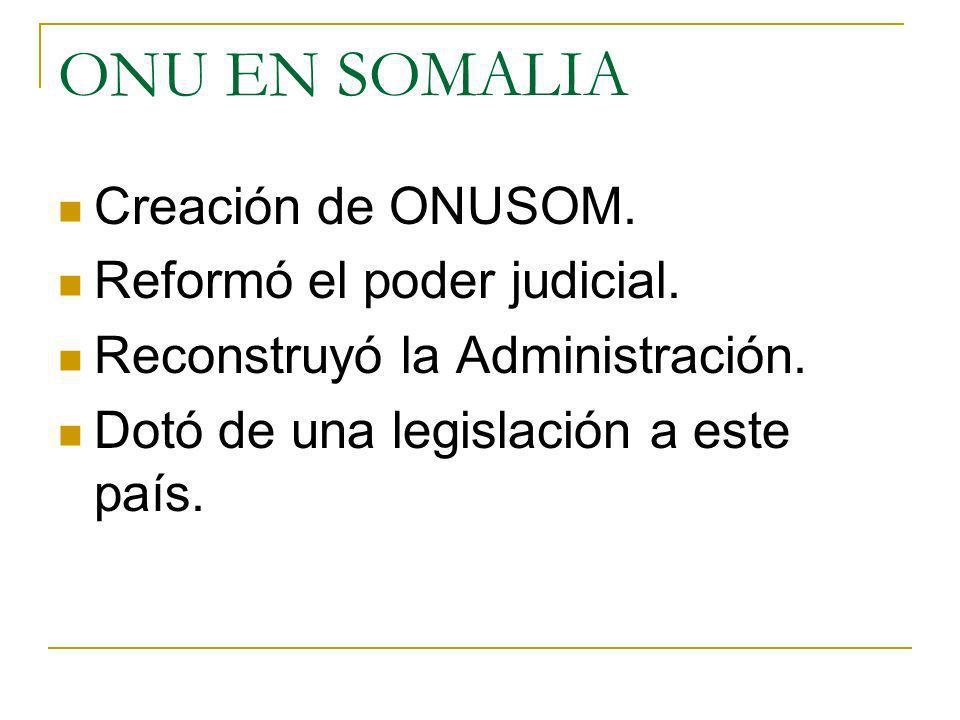 ONU EN SOMALIA Creación de ONUSOM. Reformó el poder judicial.