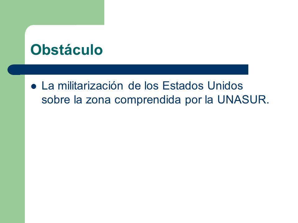 Obstáculo La militarización de los Estados Unidos sobre la zona comprendida por la UNASUR.
