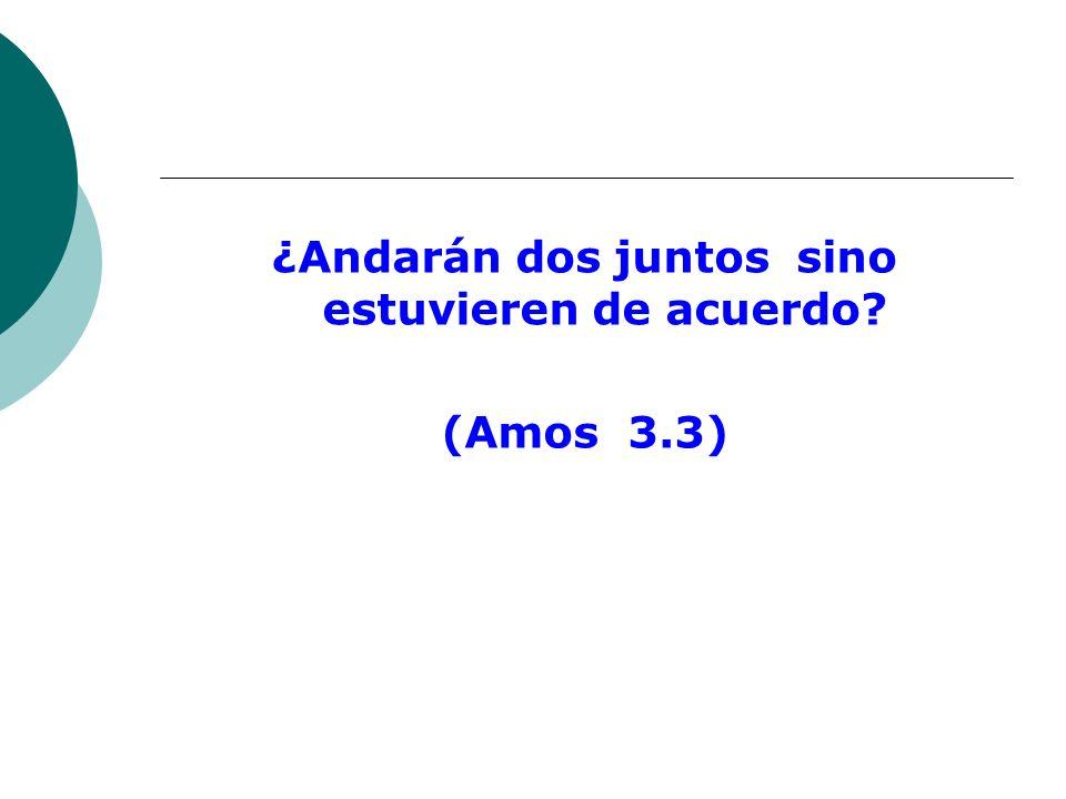 ¿Andarán dos juntos sino estuvieren de acuerdo (Amos 3.3)