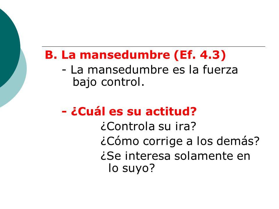 B. La mansedumbre (Ef. 4.3) - La mansedumbre es la fuerza bajo control. - ¿Cuál es su actitud ¿Controla su ira