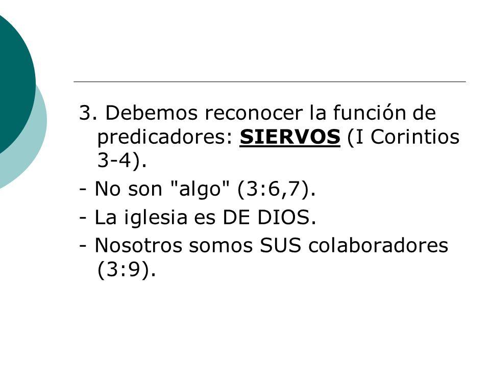 3. Debemos reconocer la función de predicadores: SIERVOS (I Corintios 3-4).