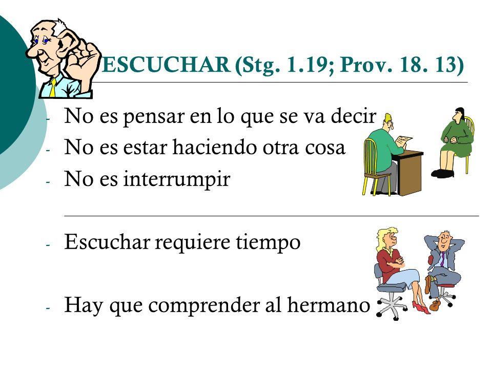 ESCUCHAR (Stg. 1.19; Prov. 18. 13) No es pensar en lo que se va decir. No es estar haciendo otra cosa.