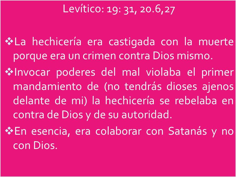 Levítico: 19: 31, 20.6,27 La hechicería era castigada con la muerte porque era un crimen contra Dios mismo.