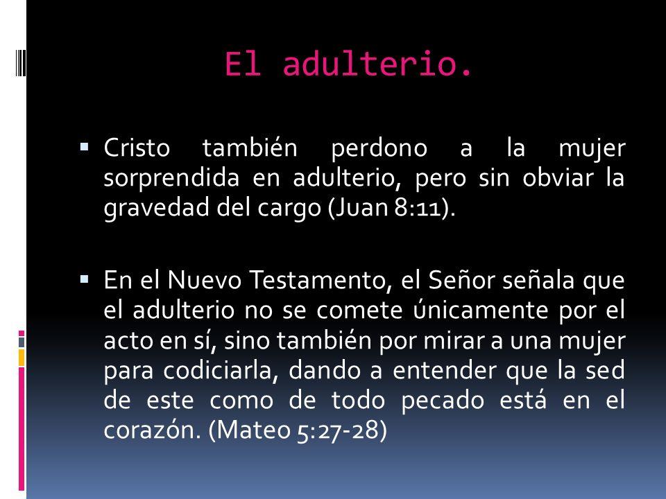El adulterio. Cristo también perdono a la mujer sorprendida en adulterio, pero sin obviar la gravedad del cargo (Juan 8:11).