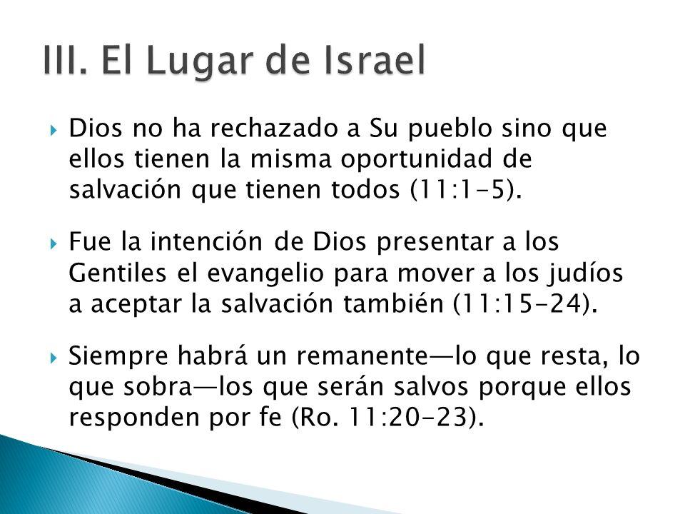 III. El Lugar de IsraelDios no ha rechazado a Su pueblo sino que ellos tienen la misma oportunidad de salvación que tienen todos (11:1-5).
