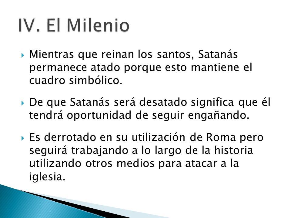 IV. El Milenio Mientras que reinan los santos, Satanás permanece atado porque esto mantiene el cuadro simbólico.