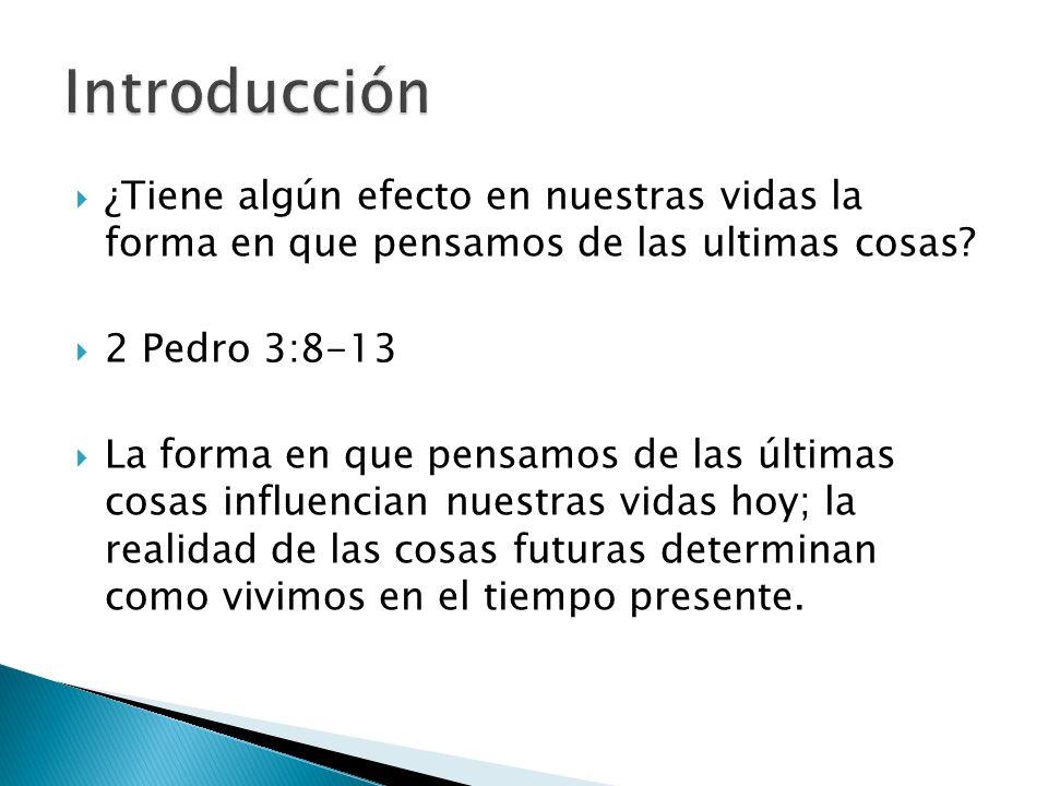 Introducción ¿Tiene algún efecto en nuestras vidas la forma en que pensamos de las ultimas cosas 2 Pedro 3:8-13.