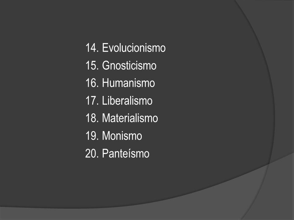 14. Evolucionismo 15. Gnosticismo. 16. Humanismo. 17. Liberalismo. 18. Materialismo. 19. Monismo.