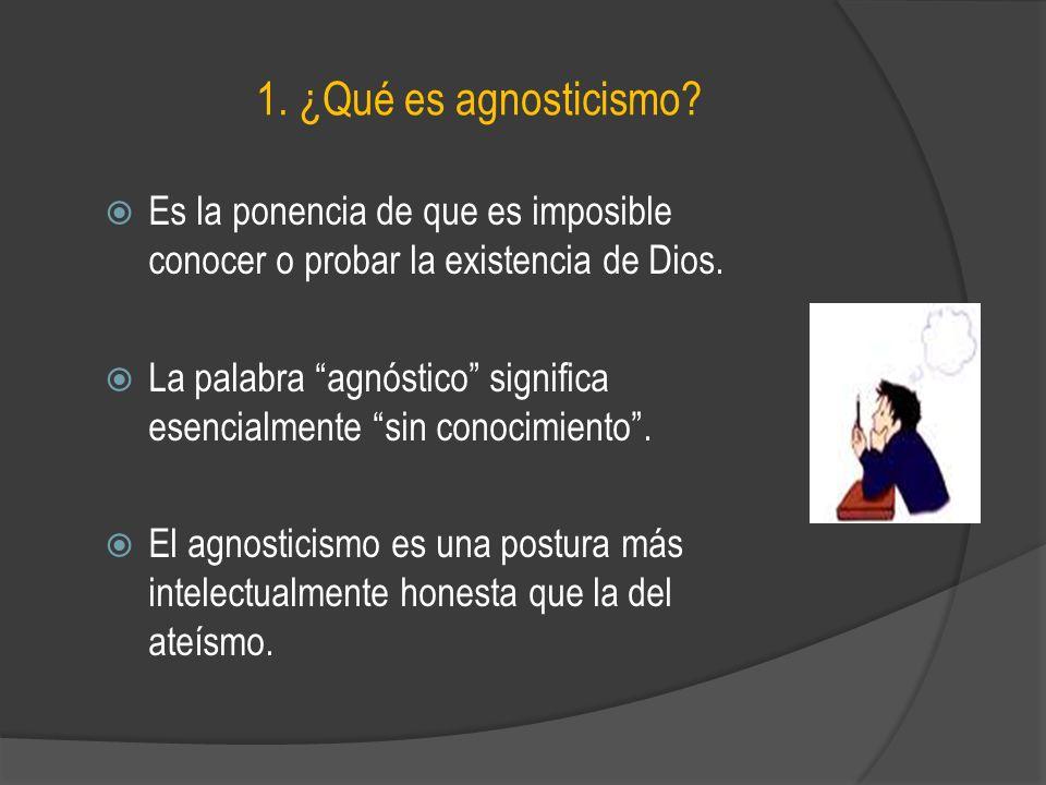 1. ¿Qué es agnosticismo Es la ponencia de que es imposible conocer o probar la existencia de Dios.