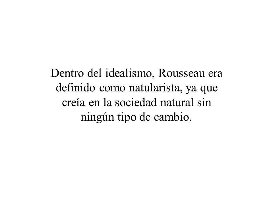 Dentro del idealismo, Rousseau era definido como natularista, ya que creía en la sociedad natural sin ningún tipo de cambio.
