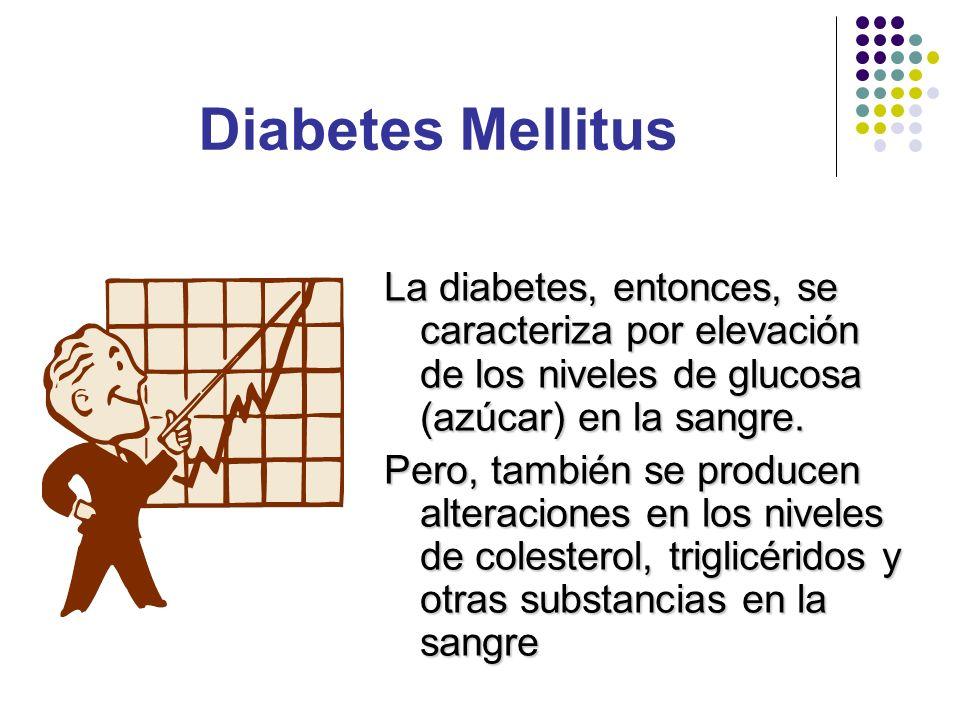 Diabetes Mellitus La diabetes, entonces, se caracteriza por elevación de los niveles de glucosa (azúcar) en la sangre.