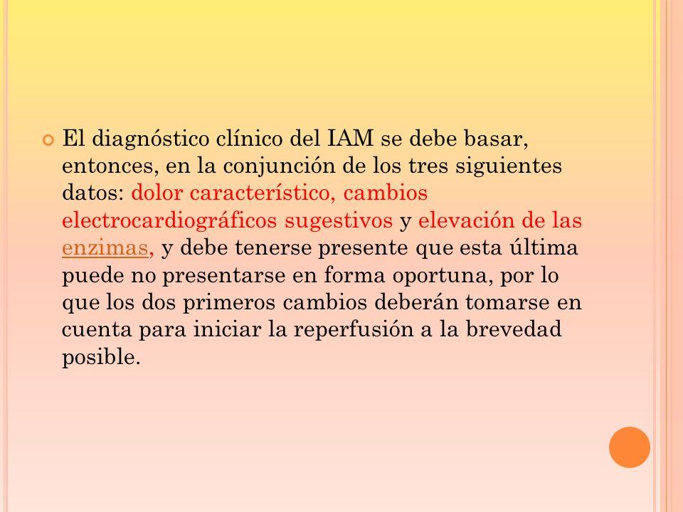 El diagnóstico clínico del IAM se debe basar, entonces, en la conjunción de los tres siguientes datos: dolor característico, cambios electrocardiográficos sugestivos y elevación de las enzimas, y debe tenerse presente que esta última puede no presentarse en forma oportuna, por lo que los dos primeros cambios deberán tomarse en cuenta para iniciar la reperfusión a la brevedad posible.