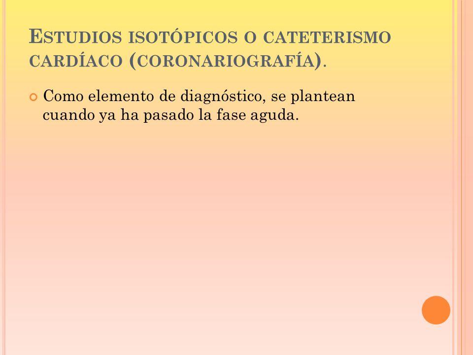 Estudios isotópicos o cateterismo cardíaco (coronariografía).