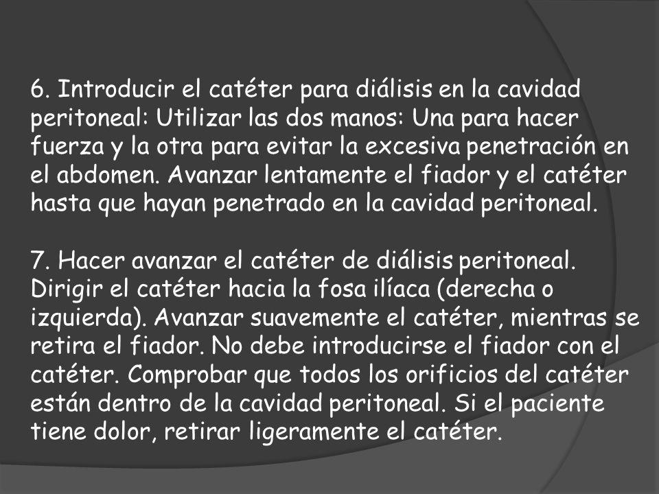 6. Introducir el catéter para diálisis en la cavidad peritoneal: Utilizar las dos manos: Una para hacer fuerza y la otra para evitar la excesiva penetración en el abdomen. Avanzar lentamente el fiador y el catéter hasta que hayan penetrado en la cavidad peritoneal.