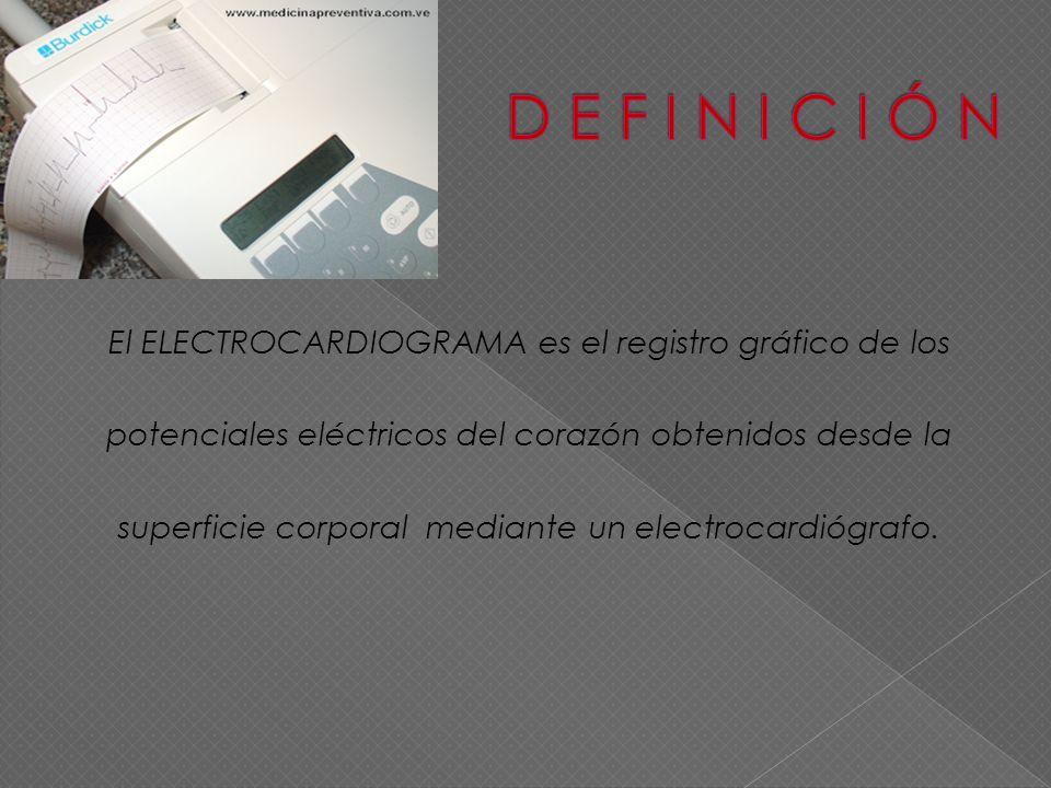 D E F I N I C I Ó N El ELECTROCARDIOGRAMA es el registro gráfico de los. potenciales eléctricos del corazón obtenidos desde la.