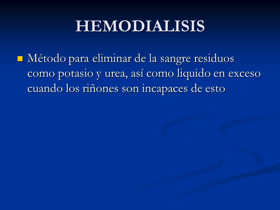 HEMODIALISIS Método para eliminar de la sangre residuos como potasio y urea, así como liquido en exceso cuando los riñones son incapaces de esto.