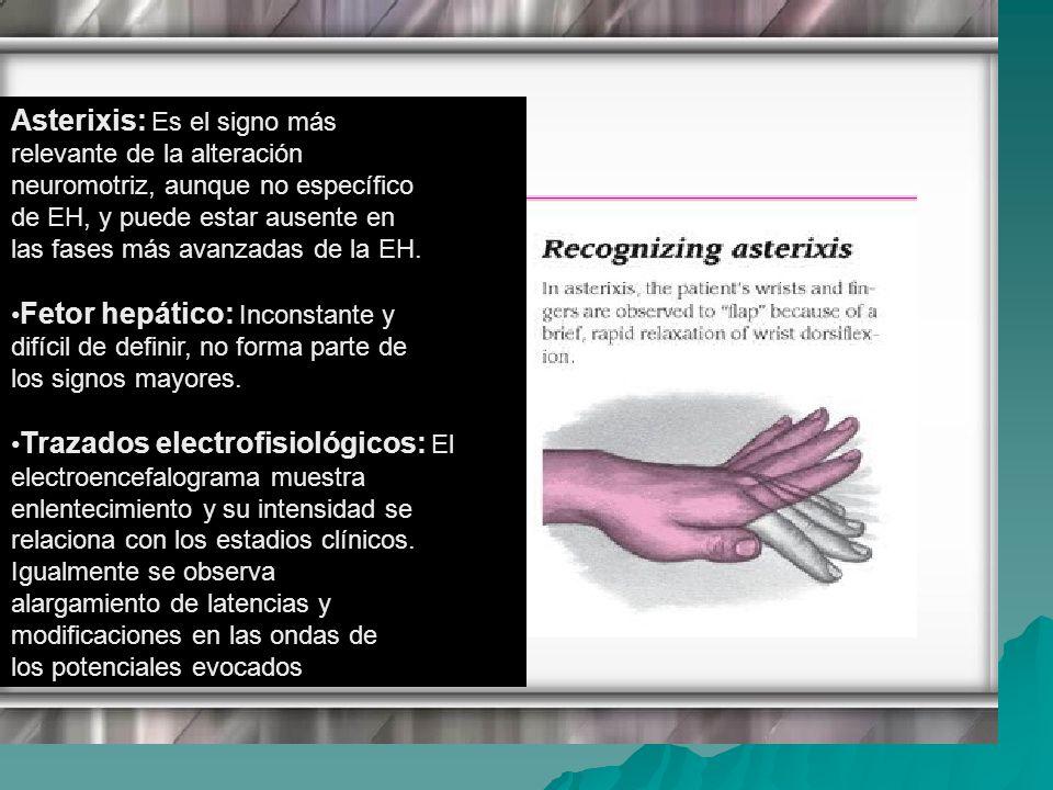 Asterixis: Es el signo más relevante de la alteración neuromotriz, aunque no específico de EH, y puede estar ausente en las fases más avanzadas de la EH.