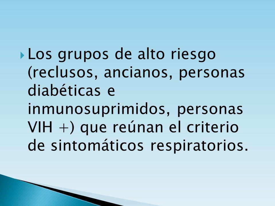 Los grupos de alto riesgo (reclusos, ancianos, personas diabéticas e inmunosuprimidos, personas VIH +) que reúnan el criterio de sintomáticos respiratorios.
