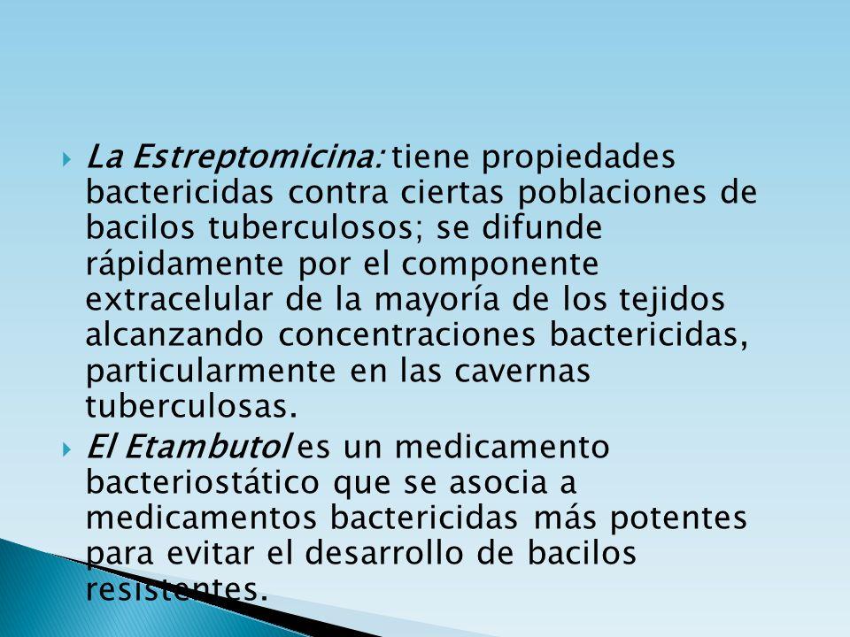 La Estreptomicina: tiene propiedades bactericidas contra ciertas poblaciones de bacilos tuberculosos; se difunde rápidamente por el componente extracelular de la mayoría de los tejidos alcanzando concentraciones bactericidas, particularmente en las cavernas tuberculosas.