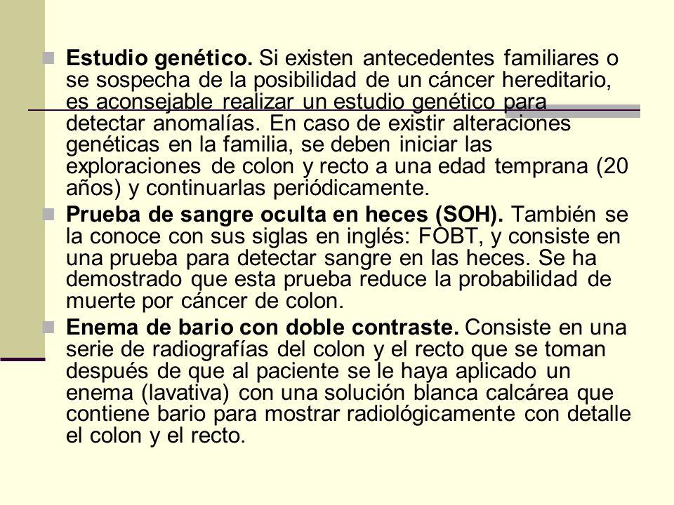 Estudio genético. Si existen antecedentes familiares o se sospecha de la posibilidad de un cáncer hereditario, es aconsejable realizar un estudio genético para detectar anomalías. En caso de existir alteraciones genéticas en la familia, se deben iniciar las exploraciones de colon y recto a una edad temprana (20 años) y continuarlas periódicamente.