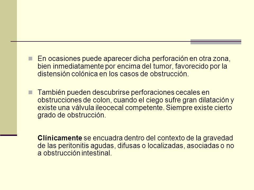 En ocasiones puede aparecer dicha perforación en otra zona, bien inmediatamente por encima del tumor, favorecido por la distensión colónica en los casos de obstrucción.