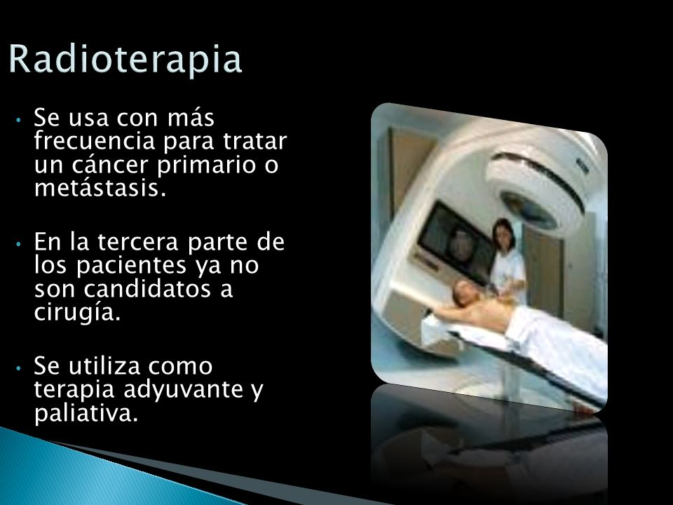 Radioterapia Se usa con más frecuencia para tratar un cáncer primario o metástasis.