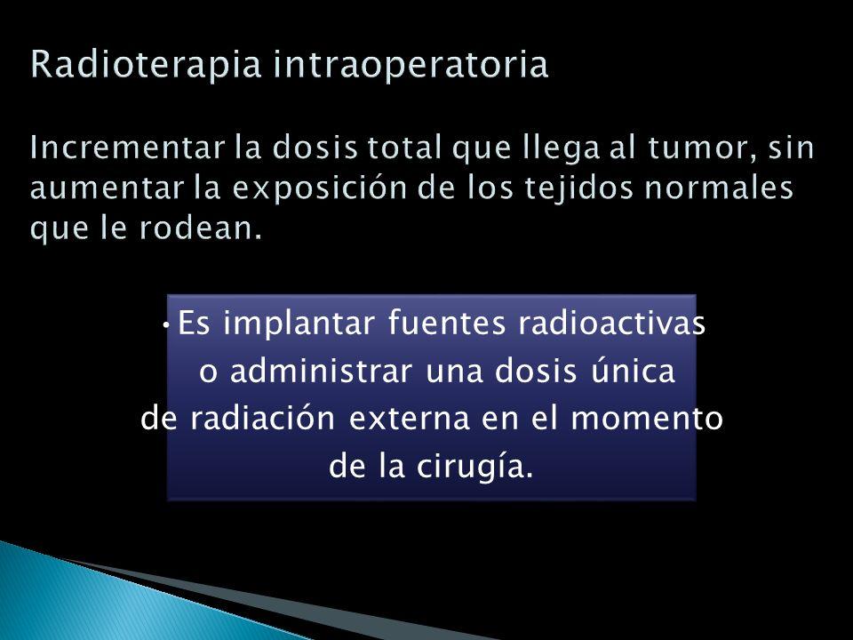 Radioterapia intraoperatoria Incrementar la dosis total que llega al tumor, sin aumentar la exposición de los tejidos normales que le rodean.