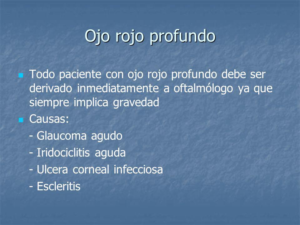 Ojo rojo profundo Todo paciente con ojo rojo profundo debe ser derivado inmediatamente a oftalmólogo ya que siempre implica gravedad.