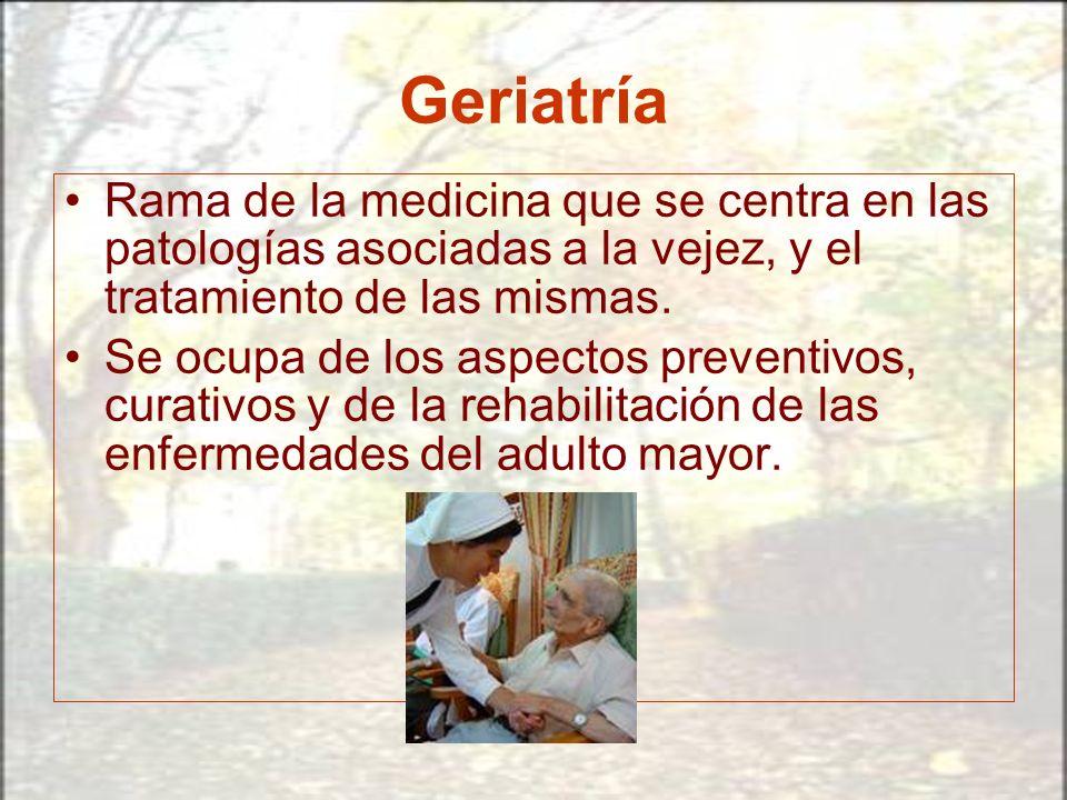 Geriatría Rama de la medicina que se centra en las patologías asociadas a la vejez, y el tratamiento de las mismas.