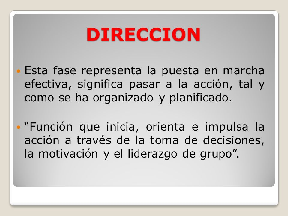 DIRECCION Esta fase representa la puesta en marcha efectiva, significa pasar a la acción, tal y como se ha organizado y planificado.