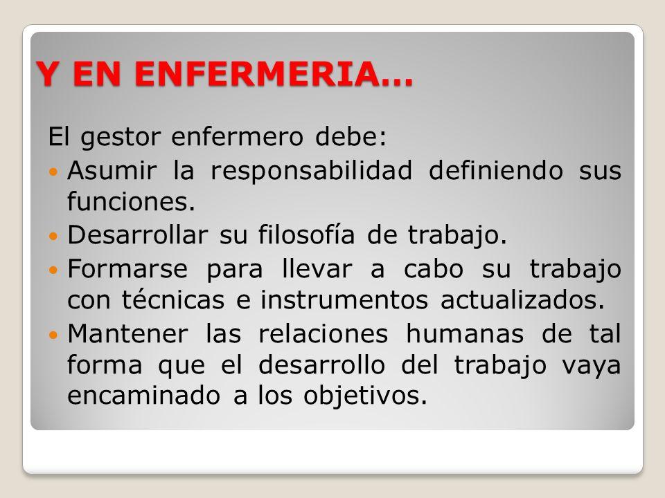 Y EN ENFERMERIA… El gestor enfermero debe: