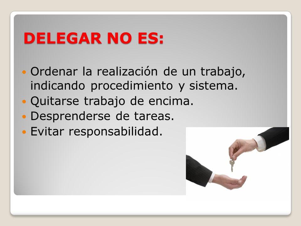 DELEGAR NO ES: Ordenar la realización de un trabajo, indicando procedimiento y sistema. Quitarse trabajo de encima.
