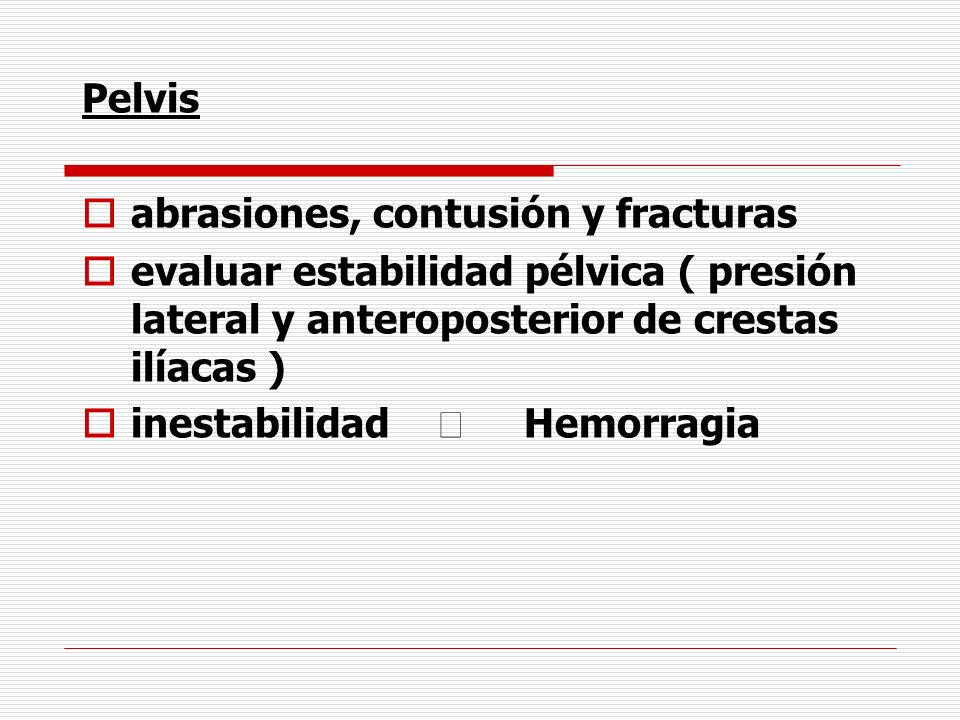 Pelvis abrasiones, contusión y fracturas. evaluar estabilidad pélvica ( presión lateral y anteroposterior de crestas ilíacas )