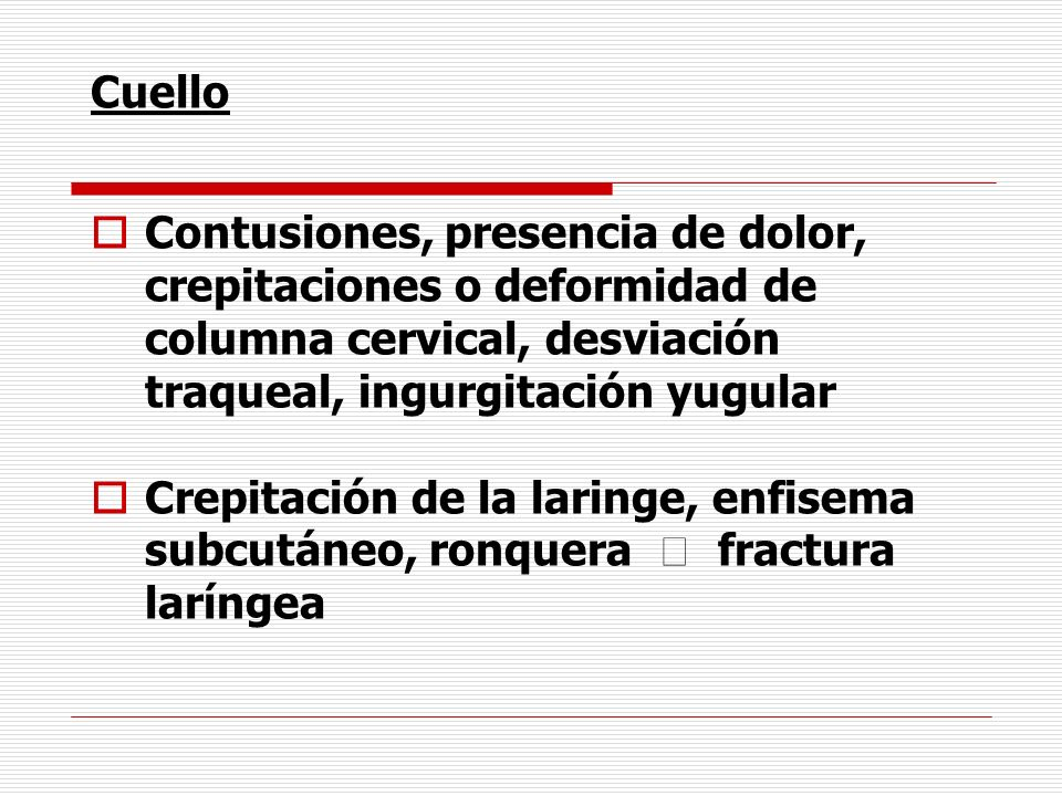 Cuello Contusiones, presencia de dolor, crepitaciones o deformidad de columna cervical, desviación traqueal, ingurgitación yugular.