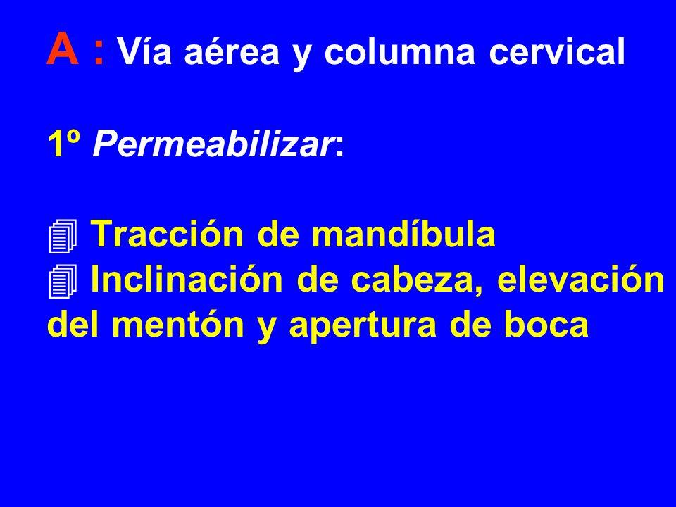 A : Vía aérea y columna cervical 1º Permeabilizar:  Tracción de mandíbula  Inclinación de cabeza, elevación del mentón y apertura de boca