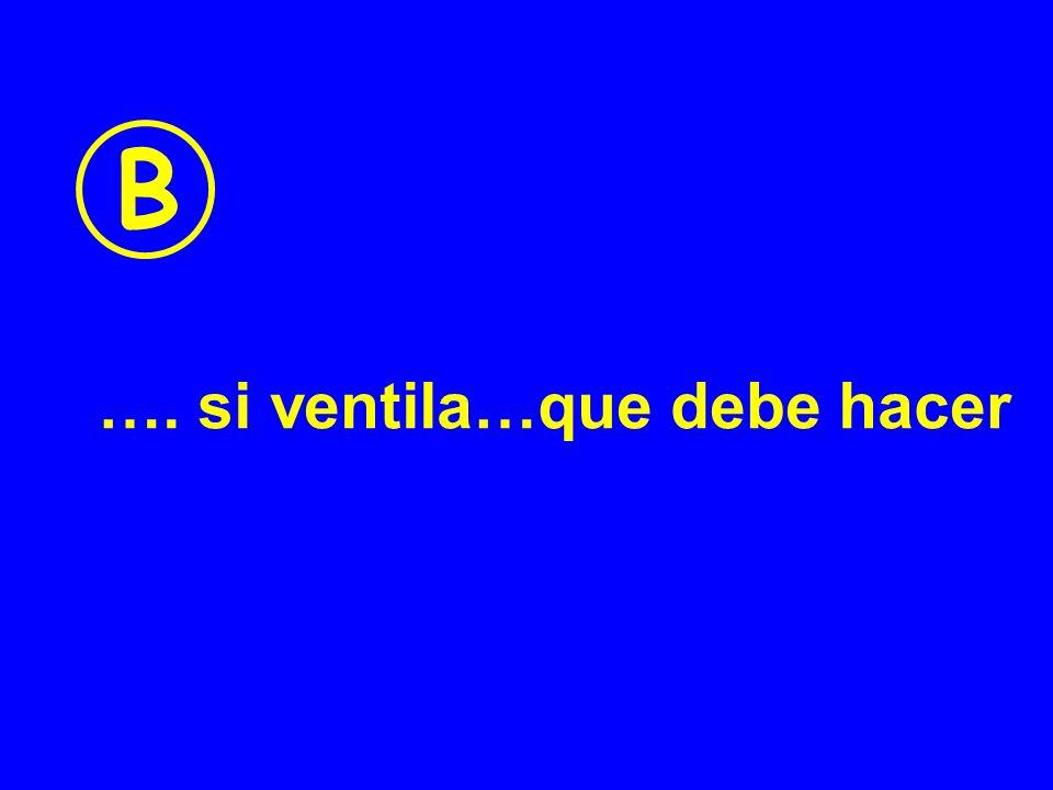 B …. si ventila…que debe hacer