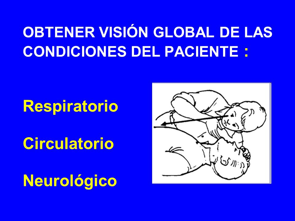 OBTENER VISIÓN GLOBAL DE LAS CONDICIONES DEL PACIENTE : Respiratorio Circulatorio Neurológico