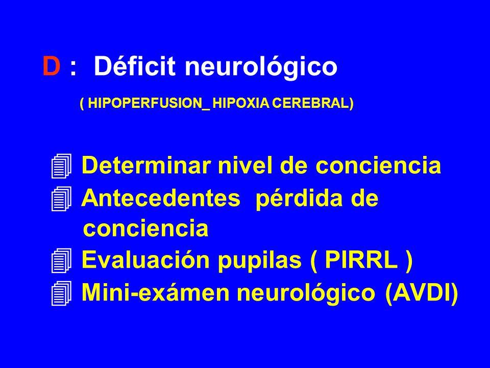 D : Déficit neurológico ( HIPOPERFUSION_ HIPOXIA CEREBRAL)  Determinar nivel de conciencia  Antecedentes pérdida de conciencia  Evaluación pupilas ( PIRRL )  Mini-exámen neurológico (AVDI)