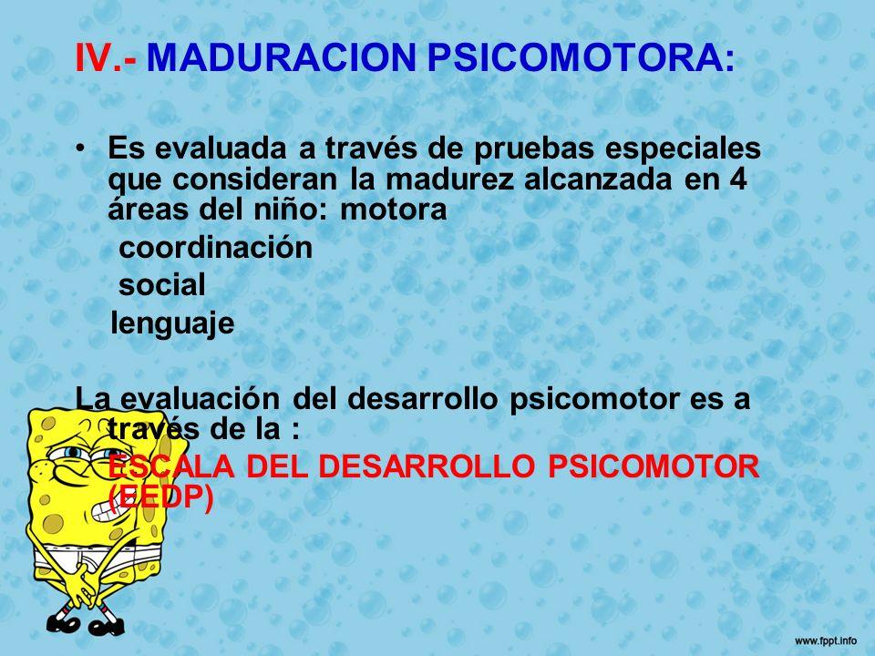 IV.- MADURACION PSICOMOTORA: