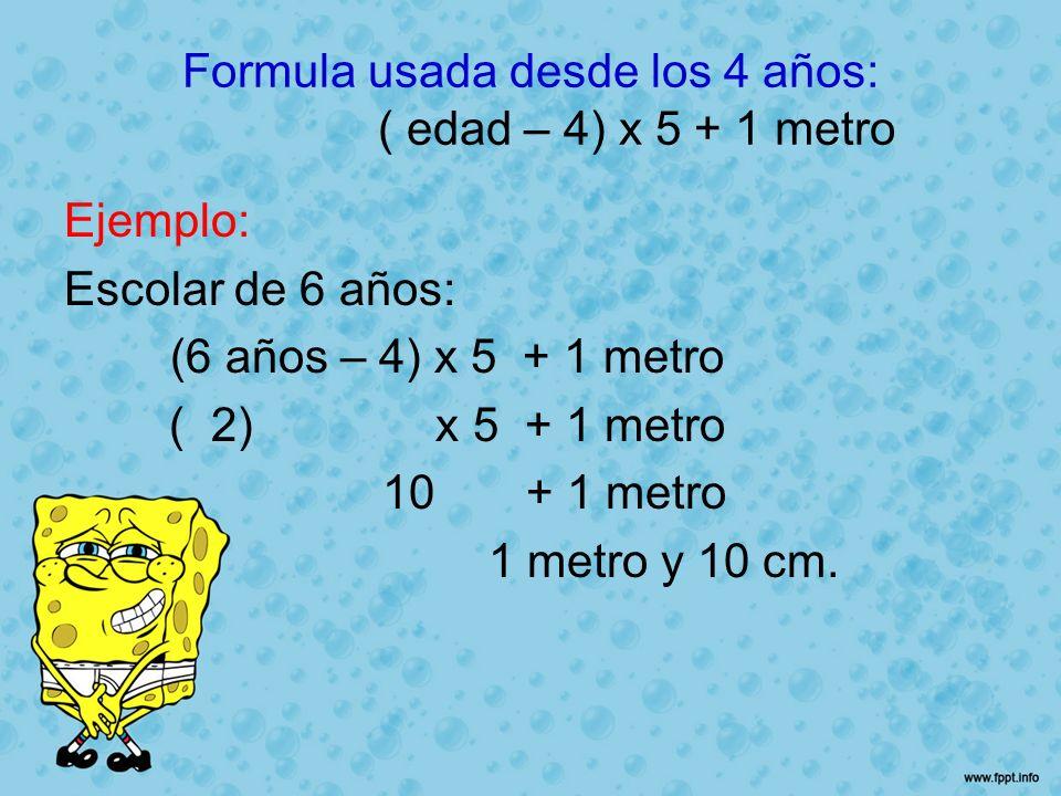 Formula usada desde los 4 años: ( edad – 4) x 5 + 1 metro