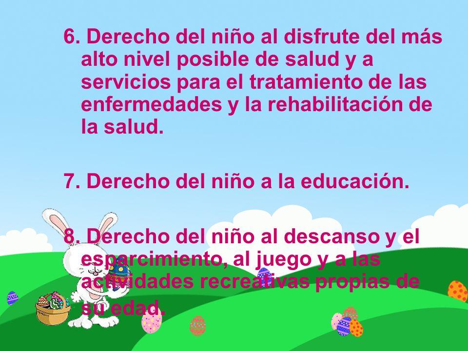 6. Derecho del niño al disfrute del más alto nivel posible de salud y a servicios para el tratamiento de las enfermedades y la rehabilitación de la salud.