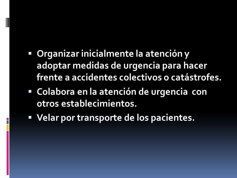 Organizar inicialmente la atención y adoptar medidas de urgencia para hacer frente a accidentes colectivos o catástrofes.