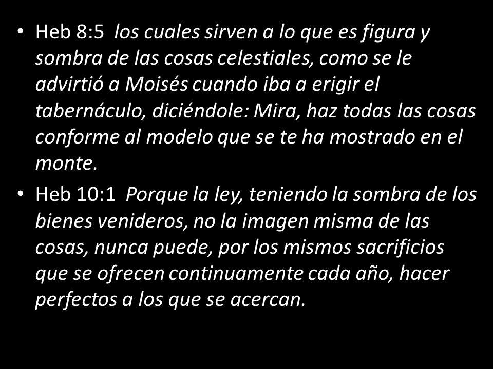 Heb 8:5 los cuales sirven a lo que es figura y sombra de las cosas celestiales, como se le advirtió a Moisés cuando iba a erigir el tabernáculo, diciéndole: Mira, haz todas las cosas conforme al modelo que se te ha mostrado en el monte.
