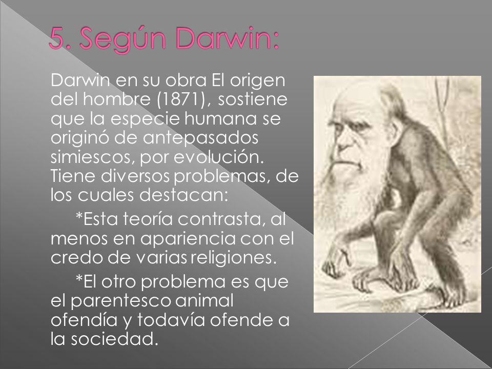 Darwin en su obra El origen del hombre (1871), sostiene que la especie humana se originó de antepasados simiescos, por evolución. Tiene diversos problemas, de los cuales destacan:
