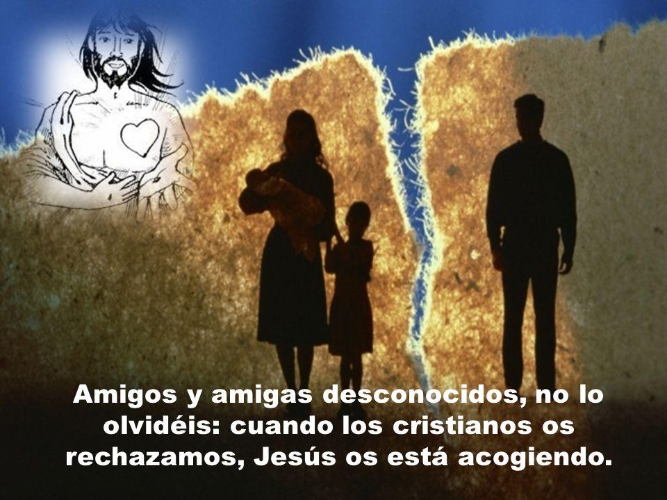 Amigos y amigas desconocidos, no lo olvidéis: cuando los cristianos os rechazamos, Jesús os está acogiendo.