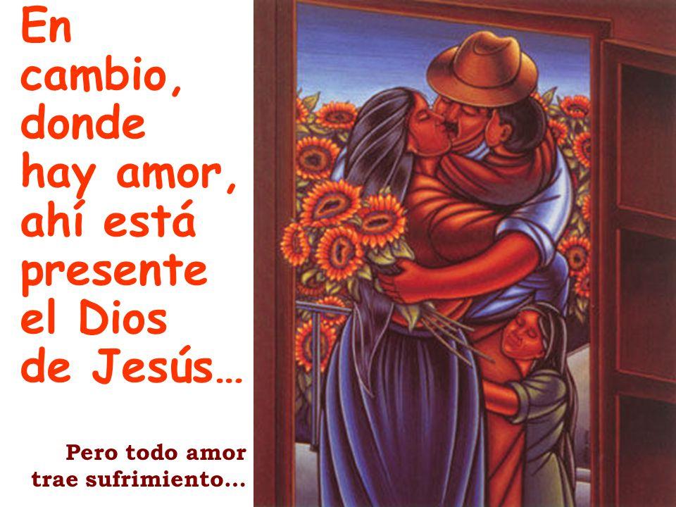 En cambio, donde hay amor, ahí está presente el Dios de Jesús…