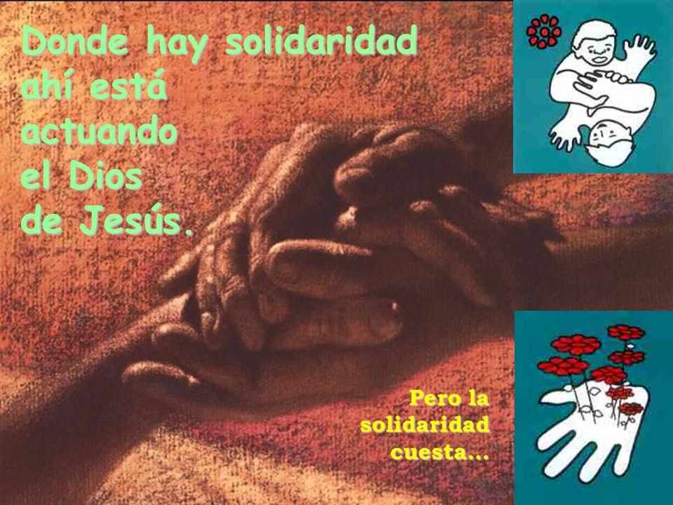 Donde hay solidaridad ahí está actuando el Dios de Jesús. Pero la